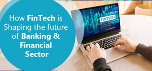 How Is FinTech Shaping the Future of the Banking & Financial Sector?